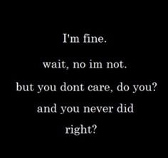 You never did care right? Guess what that hurts more than anything.