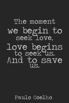 The moment we begin to seek love, love begins to seek us.  And to save us. -Paulo Coelho