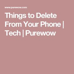 Things to Delete From Your Phone | Tech | Purewow