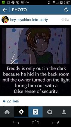 Freddy is only out in the dark because he hid in the back room until the owner turned no the light luring him out with a false sense of security