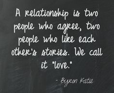 """A relationship is two people who agree, two people who like each other's stories. We call it """"love."""" Byron Katie ===================================This quote courtesy of @Pinstamatic (http://pinstamatic.com)"""