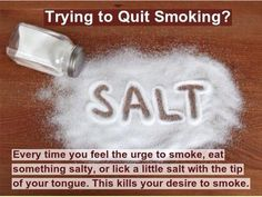 Do you want to quit smoking? Well, folks. Salt is the answer to ALL your problems! Find something else to do, like excersising can help!