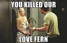 Our love fern!  You let it die!!! (How to lose a guy in 10 days) I forget how hilarious this movie is...