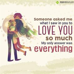 Someone asked me what I saw in you to 'LOVE YOU' so much. My only answer was everything.