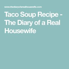 Taco Soup Recipe - The Diary of a Real Housewife
