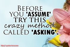 Never ever assume anything.....I say this all the time....