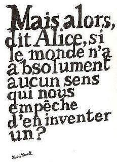 """But, said Alice, the the world has absolutely no sense, who's stopping us from inventing one?"""