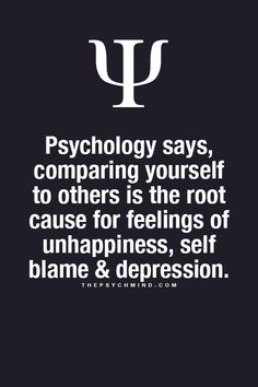 psychology says, comparing yourself to others is the root cause for feelings of unhappiness, self blame and depression.