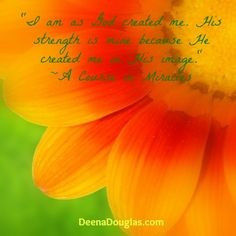 """""""I am as God created me. His strength is mine because He created me in His image. ~A Course in Miracles #ACIM #quote www.DeenaDouglas.com"""