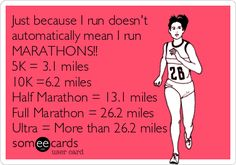 Just because I run doesn't automatically mean I run MARATHONS!! 5K = 3.1 miles 10K =6.2 miles Half Marathon = 13.1 miles Full Marathon = 26.2 miles Ultra = More than 26.2 miles.