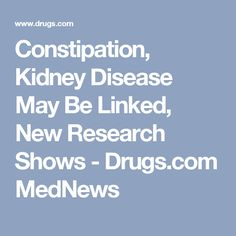 Constipation, Kidney Disease May Be Linked, New Research Shows - Drugs.com MedNews
