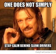 pft. One does not simply stay calm behind any drivers...