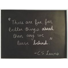 """""""There are far, far better things ahead than any we leave behind."""" C.S. Lewis"""