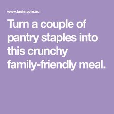 Turn a couple of pantry staples into this crunchy family-friendly meal.