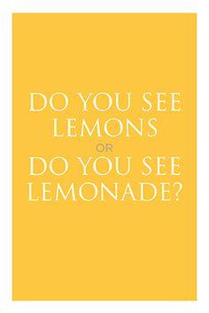 Do you see lemons or do you see lemonade?