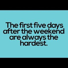 The first five days after the weekend are always the hardest. #quote #monday