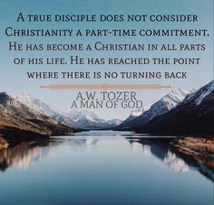A W Tozer: a true disciple does not consider Christianity a part-time commitment. Bible Verses Quotes, Bible Scriptures, Faith Quotes, Wisdom Quotes, Gospel Quotes, Bible Prayers, Biblical Quotes, Deep Quotes, Quotable Quotes