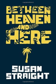 Between Heaven and Here by Susan Straight.