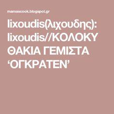 lixoudis(λιχουδης): lixoudis//ΚΟΛΟΚΥΘΑΚΙΑ ΓΕΜΙΣΤΑ 'ΟΓΚΡΑΤΕΝ'