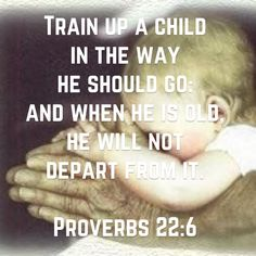 Train up a child in the way he should go: and when he is old, he will not depart from it. (Proverbs 22:6 KJV)