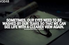 Sometimes, our eyes need to be washed by our tears so that we can see life with a clearer view again.