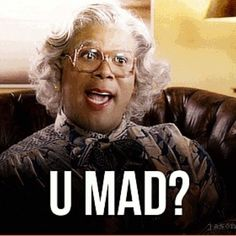 are you getting angry doctor..... (from Madea goes to jail)
