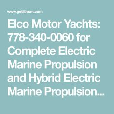 Elco Motor Yachts: 778-340-0060 for Complete Electric Marine Propulsion and Hybrid Electric Marine Propulsion Systems from 6 hp to 125 hp diesel engine equivalency for yachts and sailboats from 25 feet to 85+ feet with lithium marine batteries.