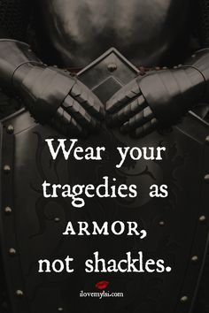 Wear your tragedies as armor