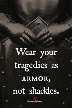 Wear your tragedies as armor