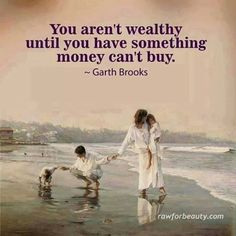 *You aren't wealthy until you have something money can't buy.
