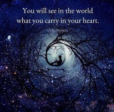YOU will SEE in the World, What YOU Carry in Your HEART.