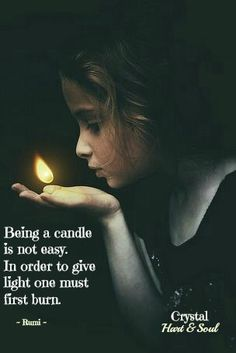 Being a candle is not easy. In order to give light one must first burn. - Rumi persian poet and sufi master