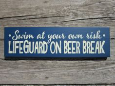 Beer break https://www.etsy.com/listing/128530074/swim-at-your-own-risk-lifeguard-on-beer