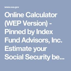 Online Calculator (WEP Version) - Pinned by Index Fund Advisors, Inc. Estimate your Social Security benefit if you have a pension from work not covered by Social Security.