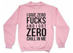 I give zero fucks and I got zero chill in me.