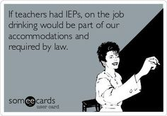If teachers had IEPs, on the job drinking would be part of our accommodations and required by law.If teachers had IEPs, on the job drinking would be part of our accommodations and required by law. School Quotes, School Memes, Teacher Humour, Funny Teacher Sayings, English Teacher Humor, Work Sayings, Classroom Humor, Teaching Memes, Teachers Be Like