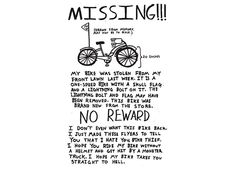 "I love this.  I felt just like this when my bike got stolen.  But I did get mine back after months of searching.  I found it outside MY PUB and chained it up with a note saying you better come find me and give my bike back.  The guy was totally pissed but when my giant doorman/friend came over and said""you better give the lady back her bike""  He changed his tune."