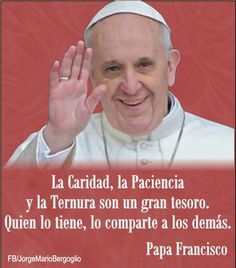 Papa Francisco... Charity, patience, and kindness are great treasures. Those who have them can share them with others.