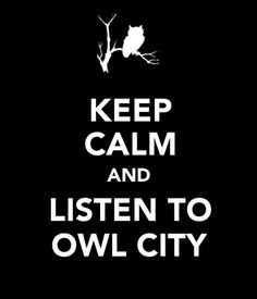 Owl City......  oxymoron. owl city makes me want to dance.Which is fun. except when i pull a muscle....but anyway. thats not keeping calm.