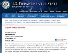 June 30, 2013 - PRESS RELEASE - STATE DEPARTMENT - WAR CRIMES: REGIME - HUMANITARIAN LAW - We call on all members of the international community to make clear to the Assad regime that it must cease these attacks and immediately allow humanitarian organizations, including UN agencies and the Red Cross, safe access to evacuate the wounded and provide life-saving medical treatment and supplies, and comply with international human rights and humanitarian law.