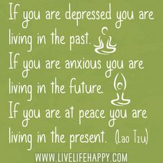 """If you are depressed you are living in the past. If you are anxious you are living in the future. If you are at peace you are living in the present."" -Lao Tzu"