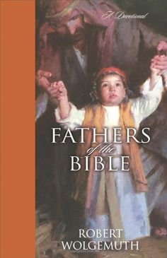 Fathers of the Bible: A Devotional by Robert Wolgemuth,