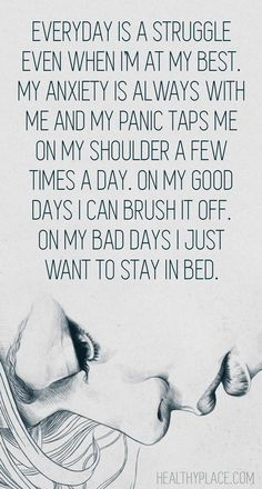 Quote on anxiety - Everyday is a struggle even when I'm at my best. My anxiety is always with me and my panic taps me on my shoulder a few times a day. On my good days I can brush it off. On my bad days I just want to stay in bed.