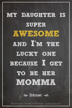 Wednesday Words of Wisdom - Gotta Pixel - My mom has to think this about me, right? I'm pretty awesome. Great Quotes, Quotes To Live By, Funny Quotes, Inspirational Quotes, Awesome Quotes, Wisdom Quotes, Qoutes, Motivational, I Love My Daughter
