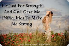 "I asked for strength and God gave me difficulties to make me strong.  ""The LORD gives me strength and protects me; He has become my Deliverer.""  Psalm ll8:14"