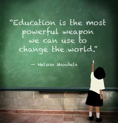 """""""Education is the most powerful weapon we can use to change the world"""" ~ By Nelson Mandela"""