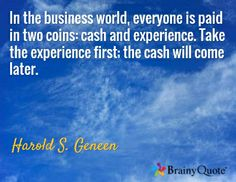 In the business world, everyone is paid in two coins: cash and experience. Take the experience first; the cash will come later. / Harold S. Geneen