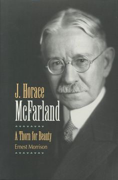 J. HORACE MCFARLAND:A THORN FOR BEAUTY by Ernest Morrison: http://www.psupress.org/books/titles/978-0-89271-063-8.html