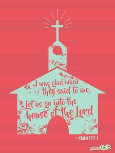 """""""I was glad when they said to me, """"Let us go into the house of the Lord."""" (Psalm 122:1)"""