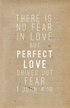 """There is no fear in love. But perfect love drives out fear."" - 1 John 4:18 